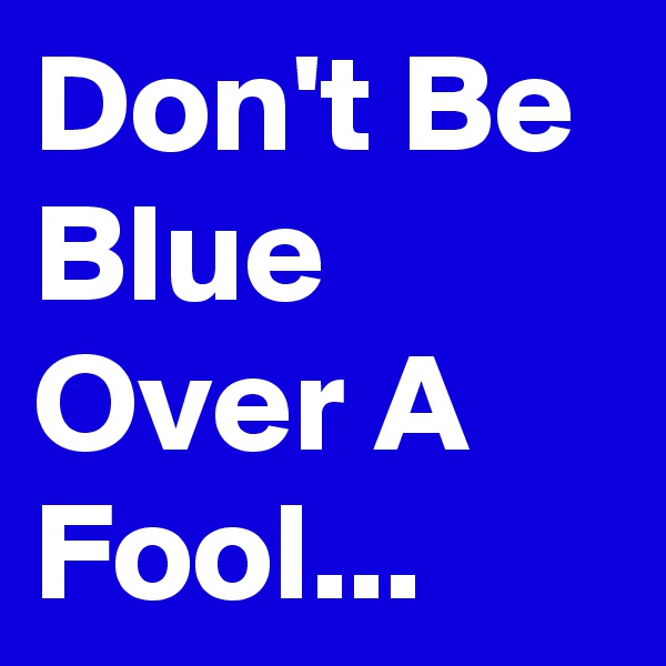Don't Be Blue Over A Fool...