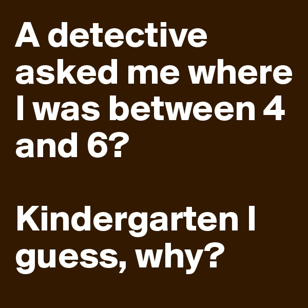 A detective asked me where I was between 4 and 6?  Kindergarten I guess, why?