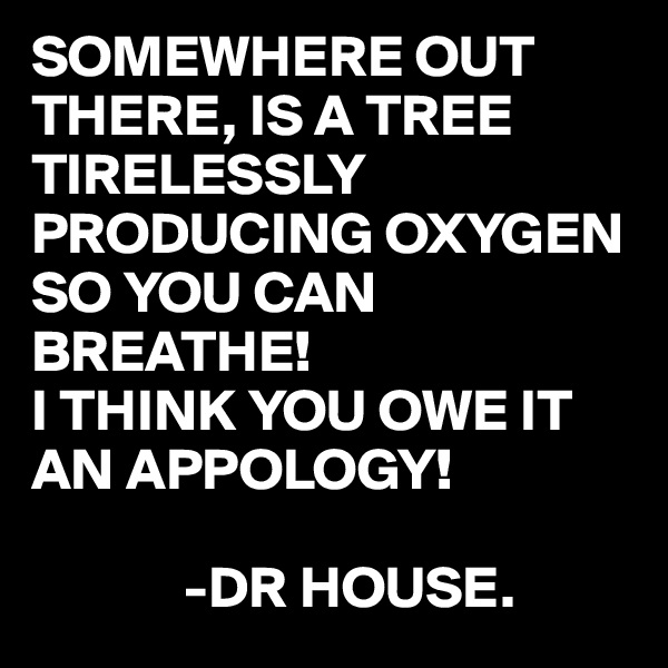 SOMEWHERE OUT THERE, IS A TREE TIRELESSLY PRODUCING OXYGEN SO YOU CAN BREATHE! I THINK YOU OWE IT AN APPOLOGY!               -DR HOUSE.