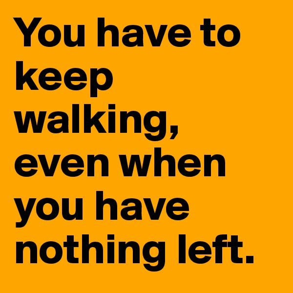 You have to keep walking, even when you have nothing left.