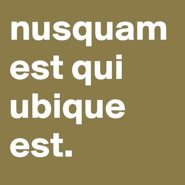 nusquam est qui ubique est.