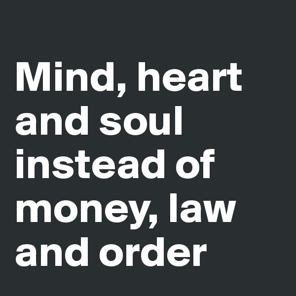 Mind, heart and soul instead of money, law and order