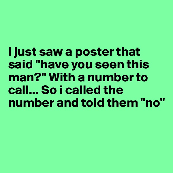 """I just saw a poster that said """"have you seen this man?"""" With a number to call... So i called the number and told them """"no"""""""