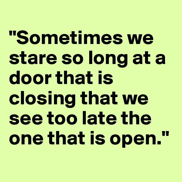"""Sometimes we stare so long at a door that is closing that we see too late the one that is open."""