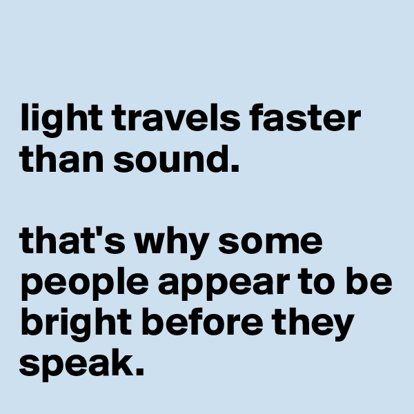 light travels faster than sound.   that's why some people appear to be bright before they speak.