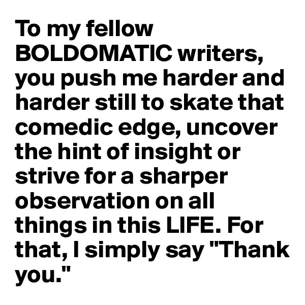 "To my fellow BOLDOMATIC writers, you push me harder and harder still to skate that comedic edge, uncover the hint of insight or strive for a sharper observation on all things in this LIFE. For that, I simply say ""Thank you."""