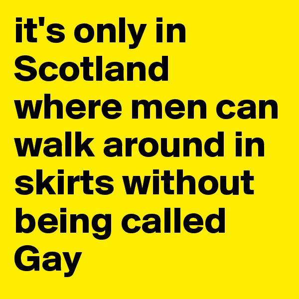 it's only in Scotland where men can walk around in skirts without being called Gay