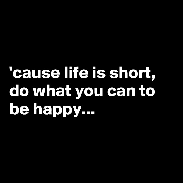 'cause life is short, do what you can to be happy...