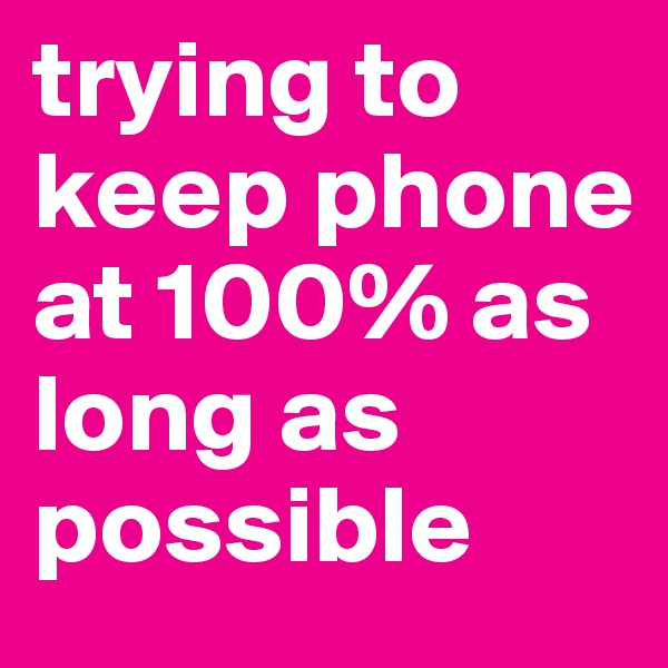 trying to keep phone at 100% as long as possible