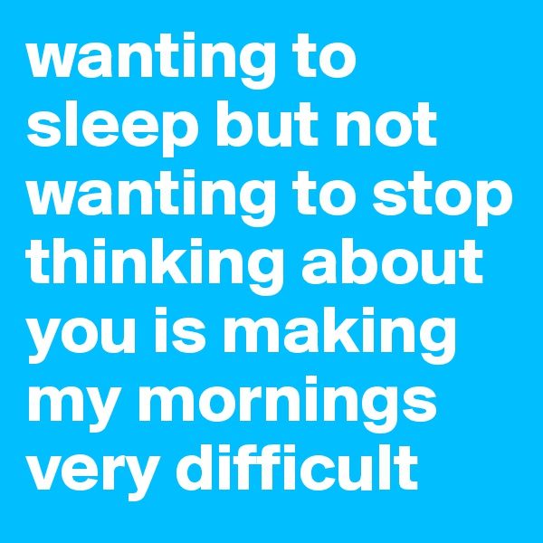 wanting to sleep but not wanting to stop thinking about you is making my mornings very difficult
