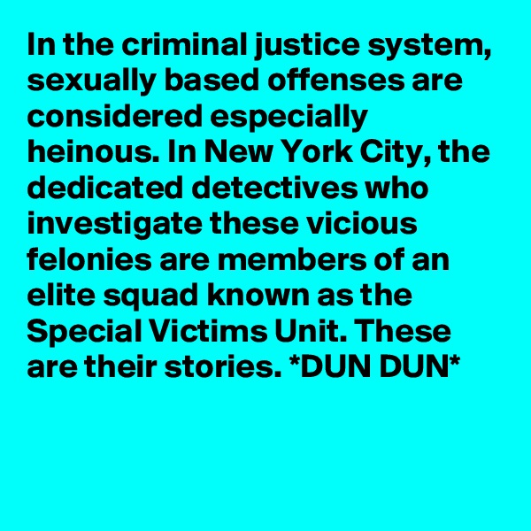 In the criminal justice system, sexually based offenses are considered especially heinous. In New York City, the dedicated detectives who investigate these vicious felonies are members of an elite squad known as the Special Victims Unit. These are their stories. *DUN DUN*