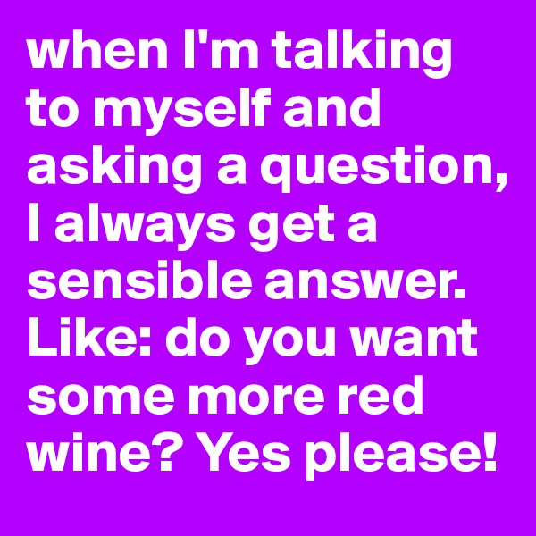 when I'm talking to myself and asking a question, I always get a sensible answer. Like: do you want some more red wine? Yes please!