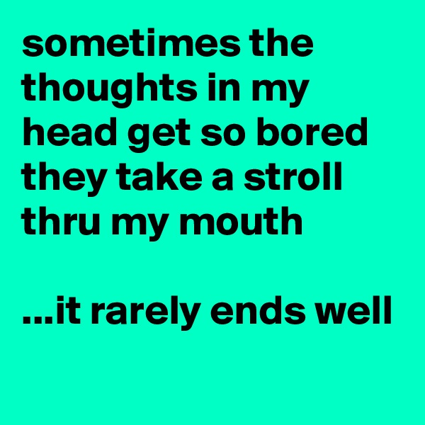 sometimes the thoughts in my head get so bored they take a stroll thru my mouth  ...it rarely ends well