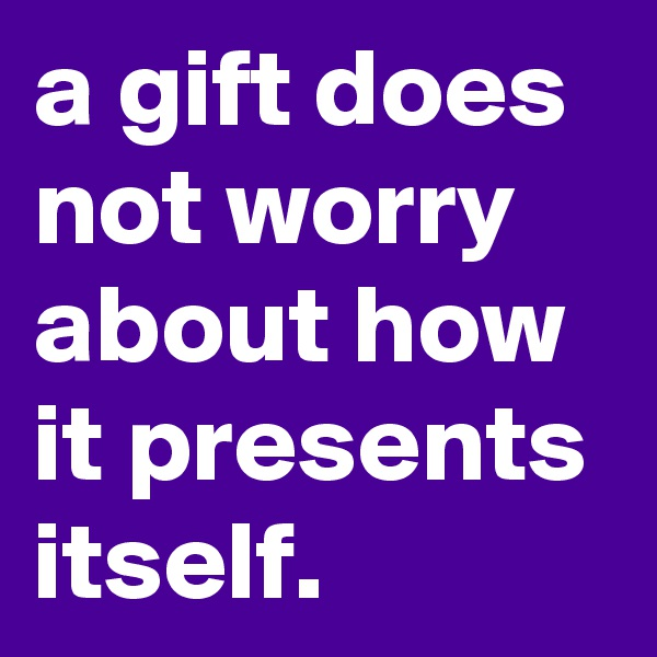 a gift does not worry about how it presents itself.