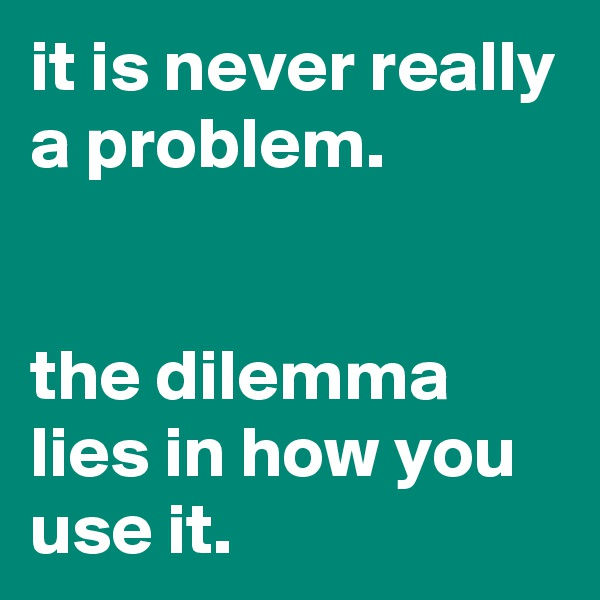 it is never really a problem.   the dilemma lies in how you use it.