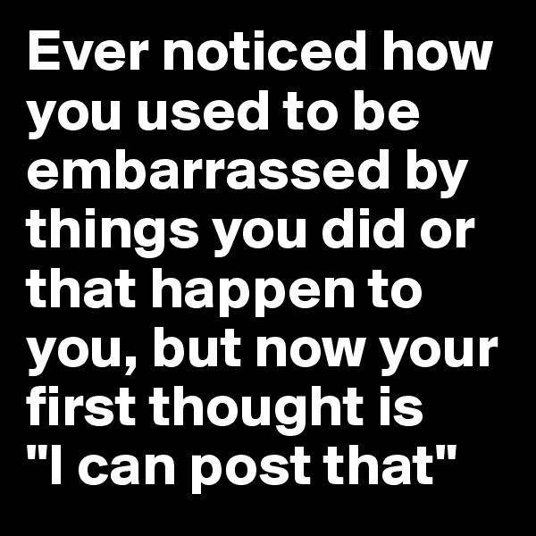 "Ever noticed how you used to be embarrassed by things you did or that happen to you, but now your first thought is  ""I can post that"""