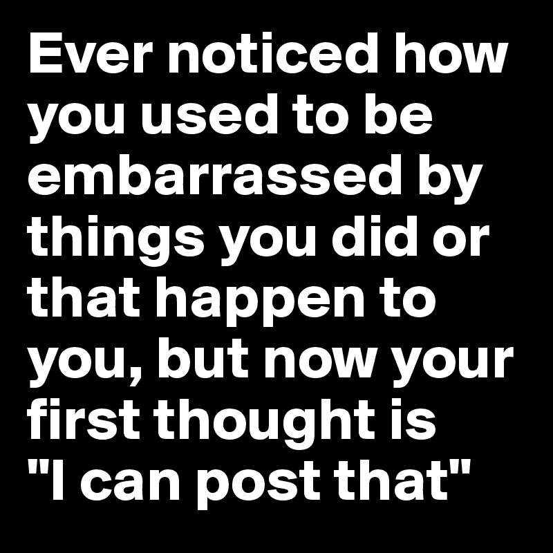 """Ever noticed how you used to be embarrassed by things you did or that happen to you, but now your first thought is  """"I can post that"""""""
