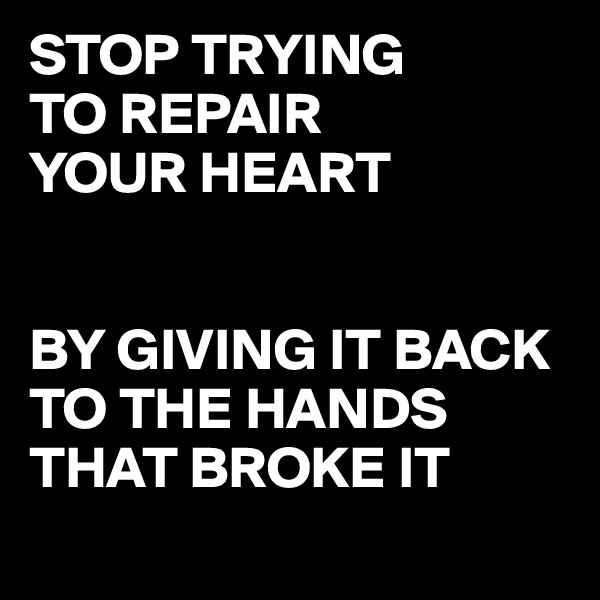 STOP TRYING  TO REPAIR  YOUR HEART    BY GIVING IT BACK TO THE HANDS THAT BROKE IT