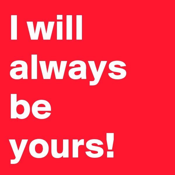 I will always be yours!