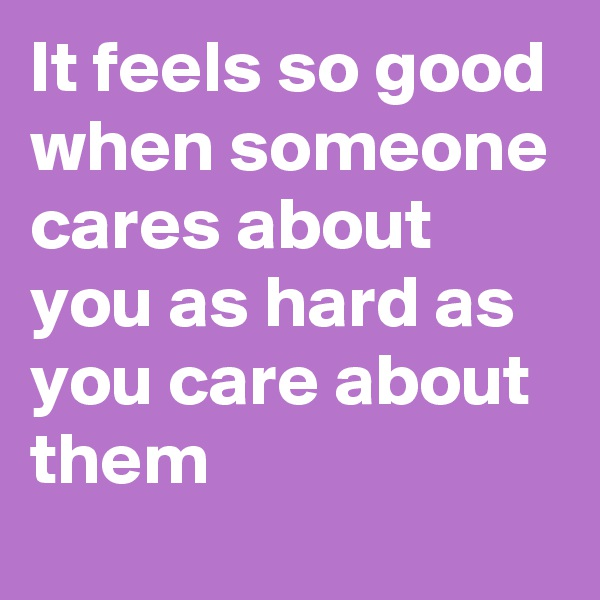It feels so good when someone cares about you as hard as you care about them