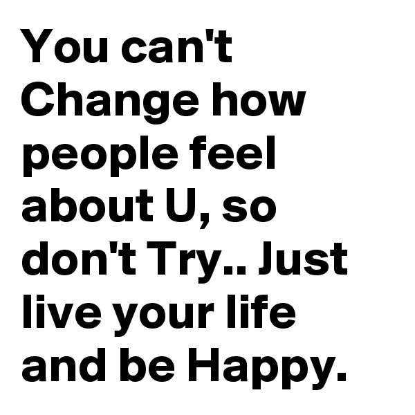 You can't Change how people feel about U, so don't Try.. Just live your life and be Happy.