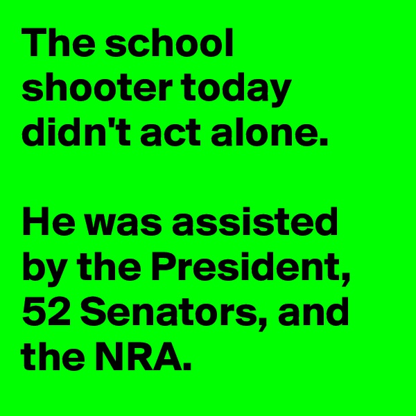 The school shooter today didn't act alone.   He was assisted by the President, 52 Senators, and the NRA.