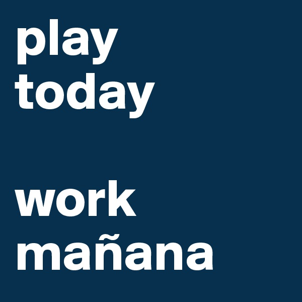 play today  work mañana