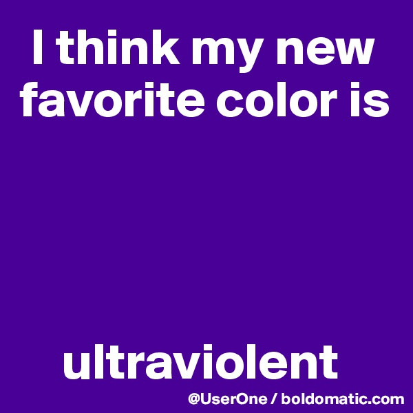 I think my new favorite color is         ultraviolent