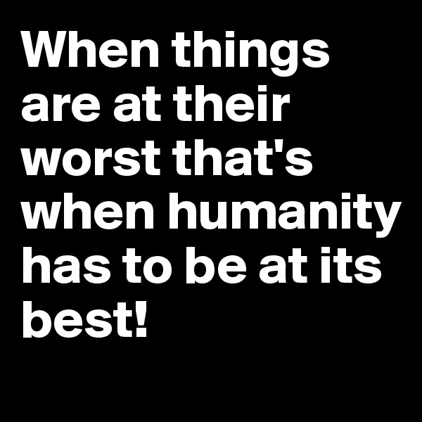 When things are at their worst that's when humanity has to be at its best!