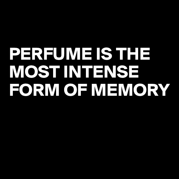 PERFUME IS THE MOST INTENSE FORM OF MEMORY