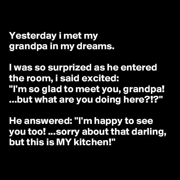 """Yesterday i met my grandpa in my dreams.  I was so surprized as he entered the room, i said excited: """"I'm so glad to meet you, grandpa! ...but what are you doing here?!?""""  He answered: """"I'm happy to see you too! ...sorry about that darling, but this is MY kitchen!"""""""