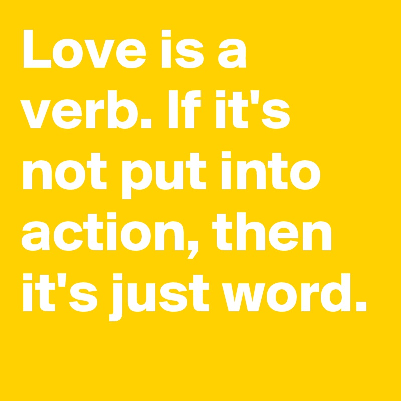 Love is a verb. If it's not put into action, then it's just word. - Post by  supersan on Boldomatic