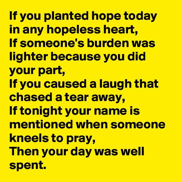 If you planted hope today in any hopeless heart, If someone's burden was lighter because you did your part, If you caused a laugh that chased a tear away, If tonight your name is mentioned when someone kneels to pray, Then your day was well spent.