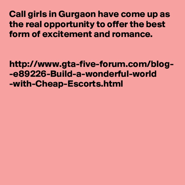 Call girls in Gurgaon have come up as the real opportunity to offer the best form of excitement and romance.    http://www.gta-five-forum.com/blog- -e89226-Build-a-wonderful-world -with-Cheap-Escorts.html