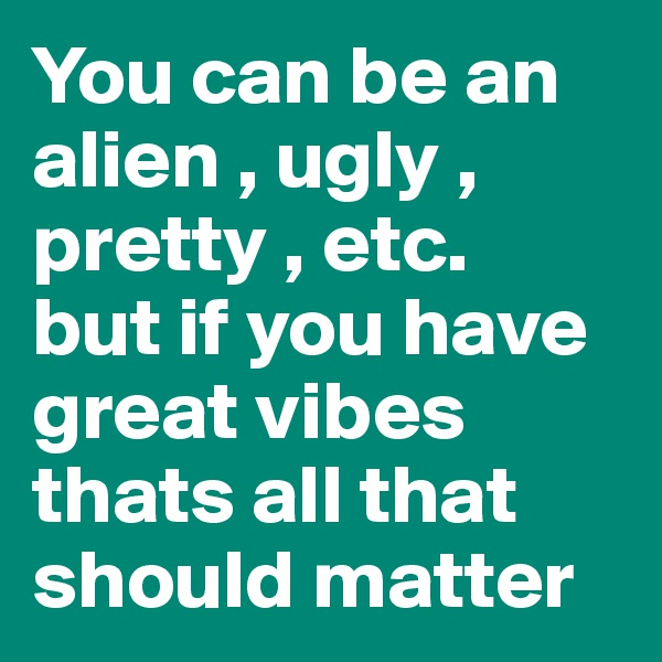 You can be an alien , ugly , pretty , etc.  but if you have great vibes thats all that should matter
