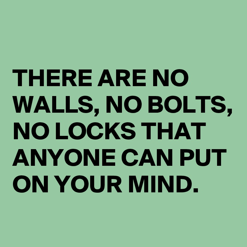 THERE ARE NO WALLS, NO BOLTS, NO LOCKS THAT ANYONE CAN PUT ON YOUR MIND.