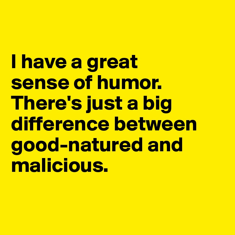I have a great  sense of humor. There's just a big difference between  good-natured and malicious.