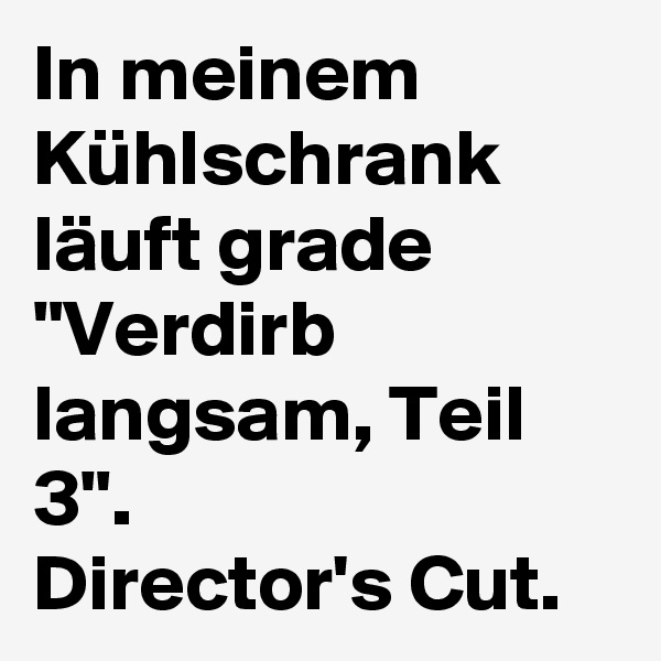"""In meinem Kühlschrank läuft grade """"Verdirb langsam, Teil 3"""".  Director's Cut."""