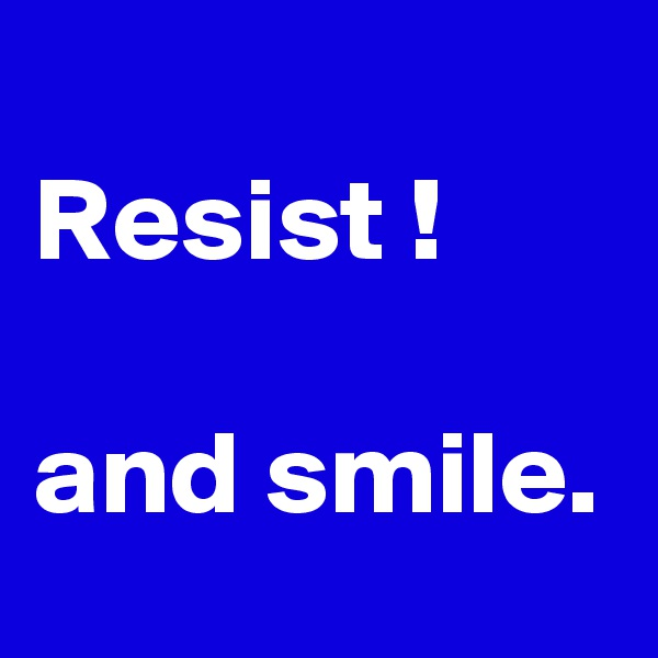 Resist !  and smile.