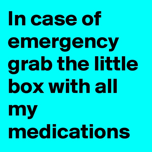 In case of emergency grab the little box with all my medications