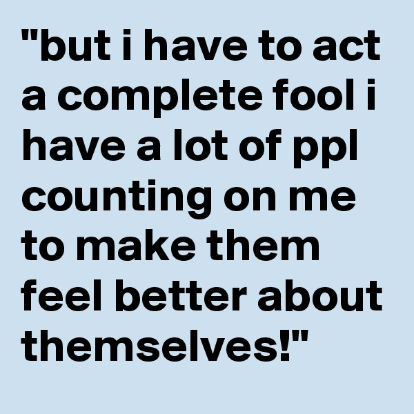 """but i have to act a complete fool i have a lot of ppl counting on me to make them feel better about themselves!"""