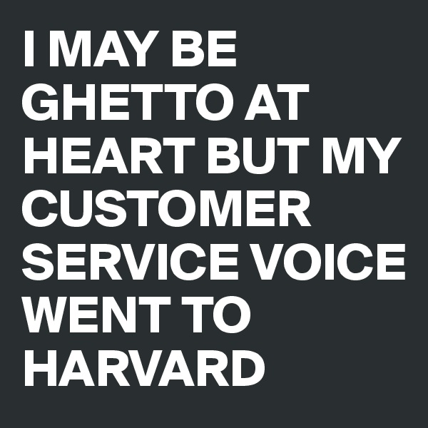 I MAY BE GHETTO AT HEART BUT MY CUSTOMER SERVICE VOICE  WENT TO HARVARD
