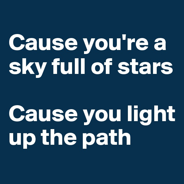 Cause you're a sky full of stars  Cause you light up the path