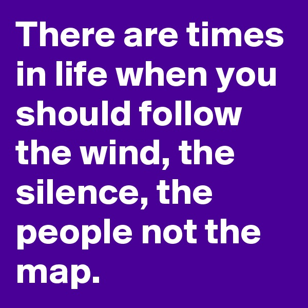 There are times in life when you should follow the wind, the silence, the people not the map.