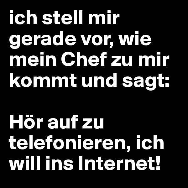ich stell mir gerade vor, wie mein Chef zu mir kommt und sagt:  Hör auf zu telefonieren, ich will ins Internet!
