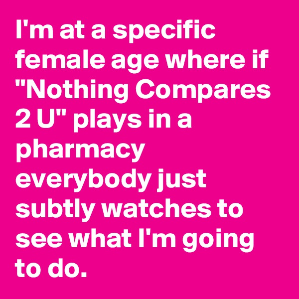 "I'm at a specific female age where if ""Nothing Compares 2 U"" plays in a pharmacy everybody just subtly watches to see what I'm going to do."