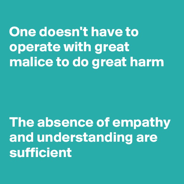One doesn't have to operate with great malice to do great harm    The absence of empathy and understanding are sufficient