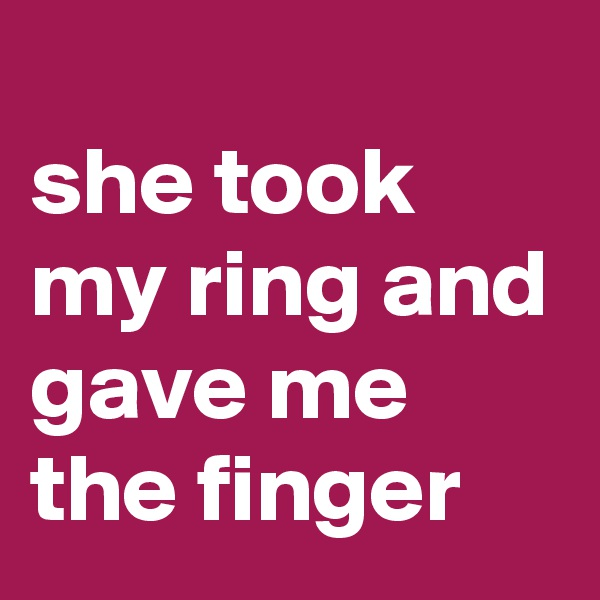 she took my ring and gave me the finger
