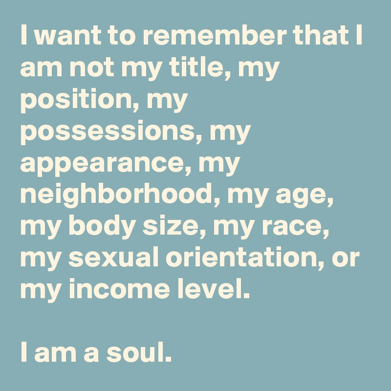 I want to remember that I am not my title, my position, my possessions, my appearance, my neighborhood, my age, my body size, my race, my sexual orientation, or my income level.   I am a soul.