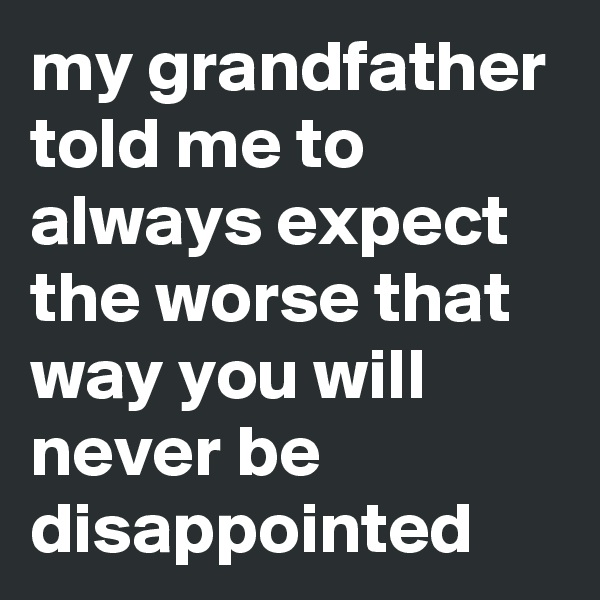 my grandfather told me to always expect the worse that way you will never be disappointed